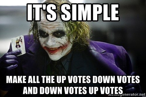 joker - It's simple Make all the up VOtes down votes and down votes up votEs
