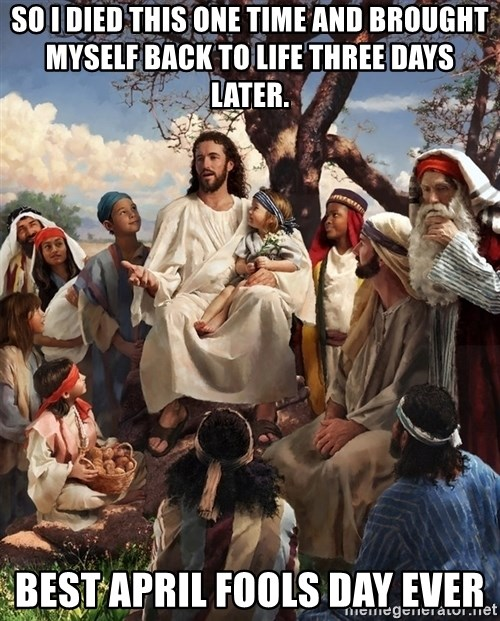 storytime jesus - so i died this one time and brought myself back to life three days later. Best april fools day ever