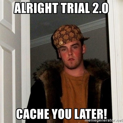 Scumbag Steve - alright trial 2.0 cache you later!