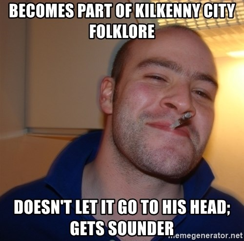 Good Guy Greg - Becomes part of Kilkenny City Folklore Doesn't let it go to his head; Gets sounder