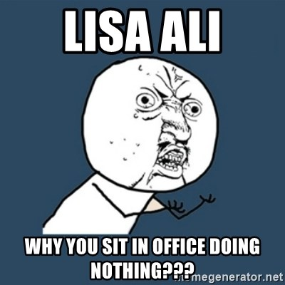 y u no work - LIsa Ali Why you sit in office doing nothing???