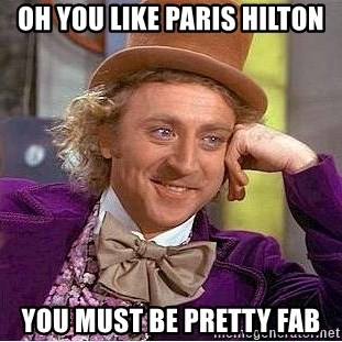 Willy Wonka - oh you like paris hilton you must be pretty fab