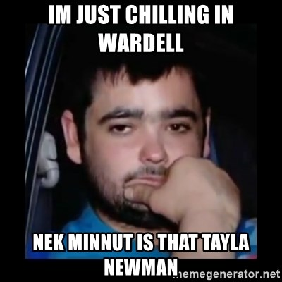 just waiting for a mate - im just chilling in wardell nek minnut is that tayla newman