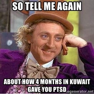 Willy Wonka - So tell me again About how 4 months in Kuwait gave yOu PTSD