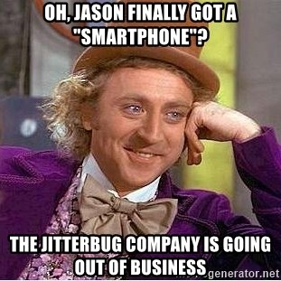 """Willy Wonka - Oh, Jason Finally got a """"Smartphone""""? The Jitterbug company is going out of business"""