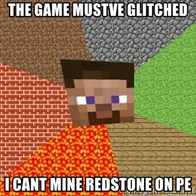 Minecraft Steve - The game mustve Glitched I cant mine redstone on pe