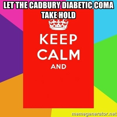 Keep calm and - let the cadbury diabetic coma take hold