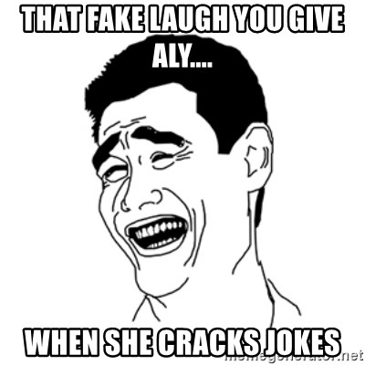 FU*CK THAT GUY - THAT FAKE LAUGH YOU GIVE ALY.... WHEN SHE CRACKS JOKES