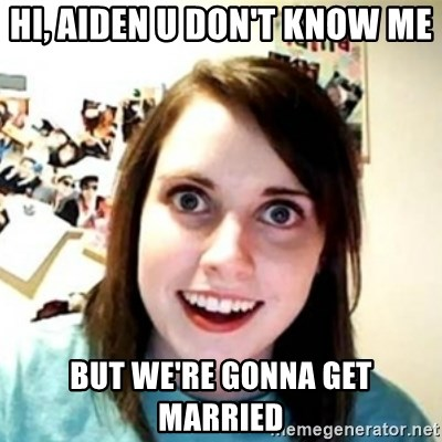 Overprotective Girlfriend - HI, AIDEN U DON'T KNOW ME BUT WE'RE GONNA GET MARRIED