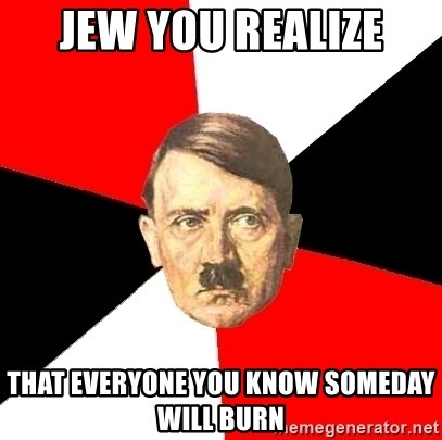 Advice Hitler - Jew you realize That everyone you know someday will burn