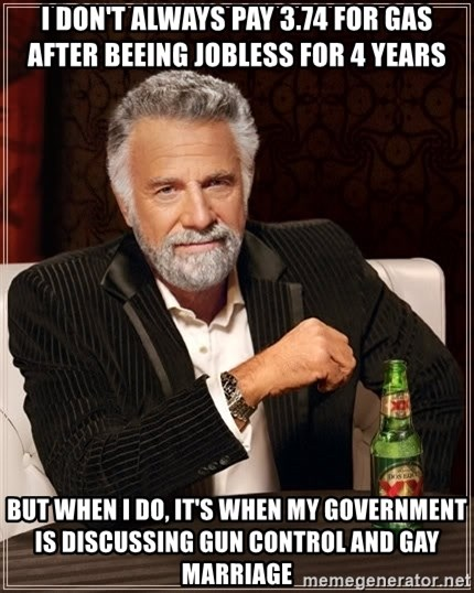 The Most Interesting Man In The World - i don't always pay 3.74 for gas after beeing jobless for 4 years but when i do, it's when my government is discussing gun control and gay marriage