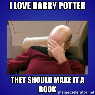 Picard facepalm  - I LOVE HARRY POTTER THEY SHOULD MAKE IT A BOOK