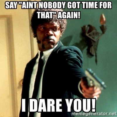 "Jules Say What Again - SAY ""AINT NOBODY GOT TIME FOR THAT"" AGAIN! I DARE YOU!"