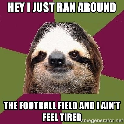 Just-Lazy-Sloth - HEY I JUST RAN AROUND  THE FOOTBALL FIELD AND I AIN'T FEEL TIRED