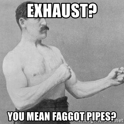 overly manly man - Exhaust? you mean Faggot pipes?