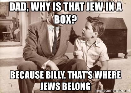 Racist Father - dad, why is that jew in a box? because billy, that's where jews belong