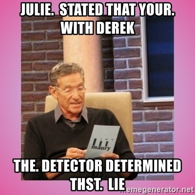 MAURY PV - Julie.  stated that your.   with derek the. detector determined thst.  lie
