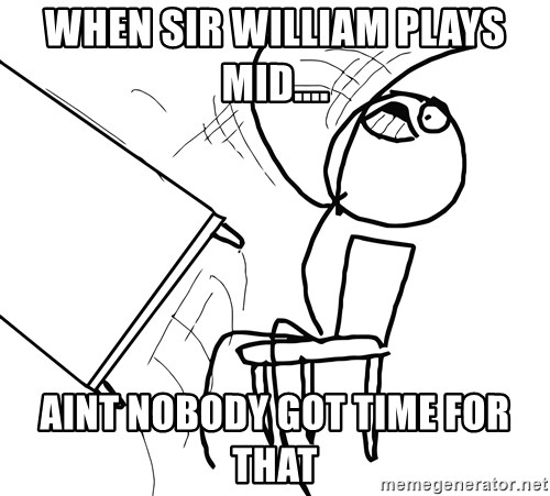 Desk Flip Rage Guy - WHEN SIR WILLIAM PLAYS MID.... AINT NOBODY GOT TIME FOR THAT