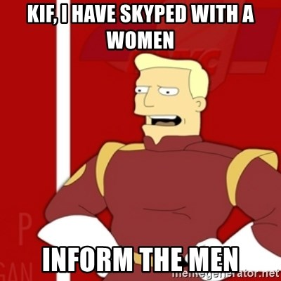 Zapp Brannigan - Kif, I have skyped with a women inform the men