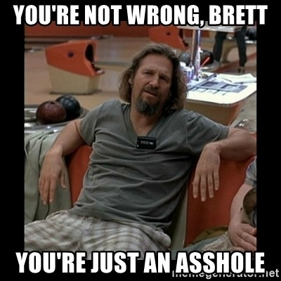 The Dude - YOU'RE NOT WRONG, BRETT YOU'RE JUST AN ASSHOLE
