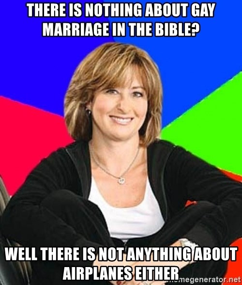 Sheltering Suburban Mom - There is nothing about gay marriage in the bible? Well there is not anything about airplanes either