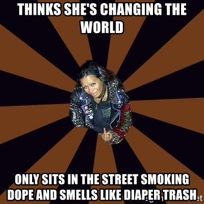 Hypocritcal Crust Punk  - Thinks she's changing the world Only sits in the street smoking dope and smells like diaper trash