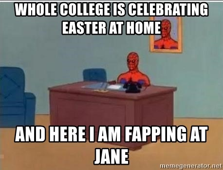 Spidermandesk - whole college is celebrating easter at home and here i am fapping at jane