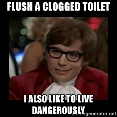 Dangerously Austin Powers - Flush a clogged toilet I also like to live dangerously