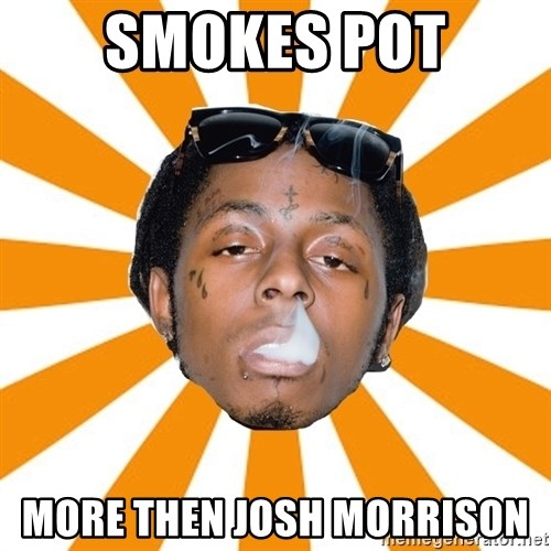 Lil Wayne Meme - SMOKES POT MORE THEN JOSH MORRISON