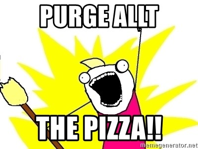 X ALL THE THINGS - PURGE ALLt The pizza!!