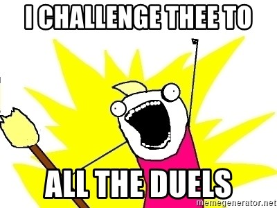 X ALL THE THINGS - I challenge thee to all the duels