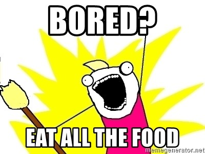X ALL THE THINGS - BORED? EAT ALL THE FOOD