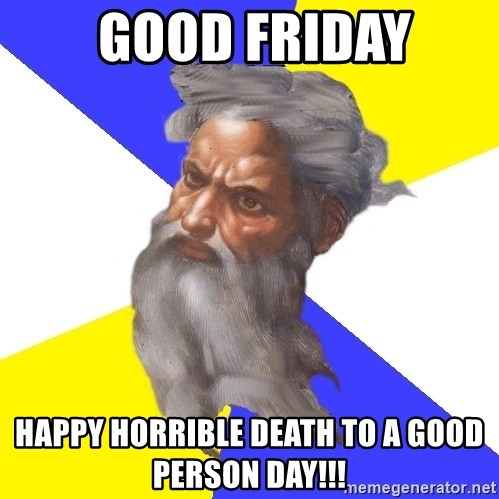 God -  Good Friday Happy horrible death to a good person day!!!
