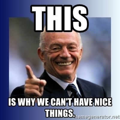 Jerry Jones - THIS  Is why we can't have nice things.