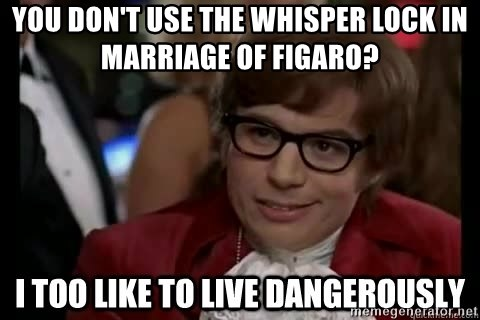 I too like to live dangerously - YOu don't Use the whisper lock In Marriage of FigarO?