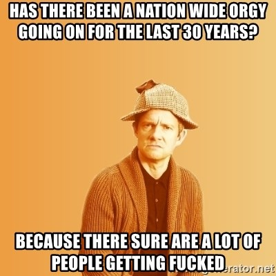 TIPICAL ABSURD - has there been a nation wide orgy going on for the last 30 years? Because there sure are a lot of people getting fucked