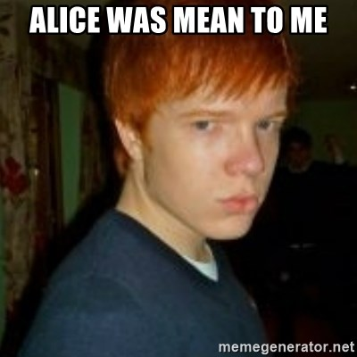 Flame_haired_Poser - ALICE WAS MEAN TO ME