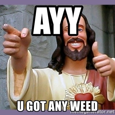 buddy jesus - AYY  U GOT ANY WEED
