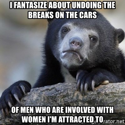 Confession Bear - I fantasize about undoing the breaks on the cars of men who are involved with women I'm attracted to