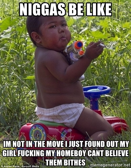 Swagger Baby - Niggas be like  iM NOT in the move i just found out my girl fucking my homeboy cant believe them bithes