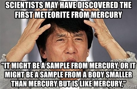 "Jackie Chan - Scientists may have discovered the first meteorite from Mercury ""It might be a sample from Mercury, or it might be a sample from a body smaller than Mercury but is like Mercury,"""