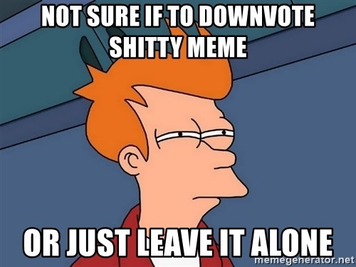 Futurama Fry - not sure if to downvote shitty meme or just leave it alone
