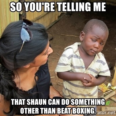 skeptical black kid - so you're telling me that shaun can do something other than beat boxing.