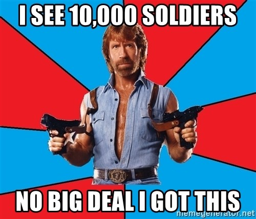 Chuck Norris  - I SEE 10,000 SOLDIERS NO BIG DEAL I GOT THIS
