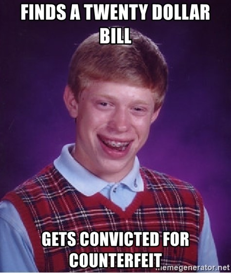 Bad Luck Brian - finds a twenty dollar bill gets convicted for COUNTERFEIT