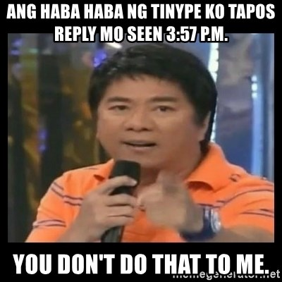 You don't do that to me meme - Ang haba haba ng tinype ko tapos reply mo seen 3:57 P.M. You don't do that to me.
