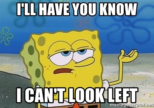 I'll have you know Spongebob - I'll Have you know I can't look left