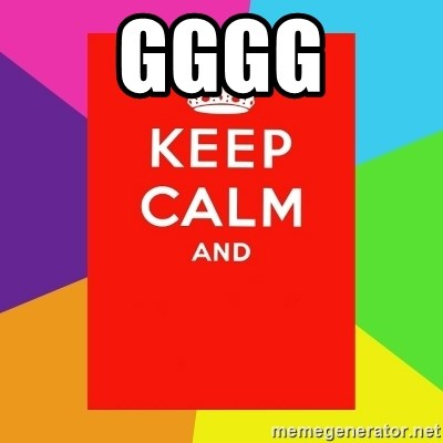 Keep calm and - GGGG