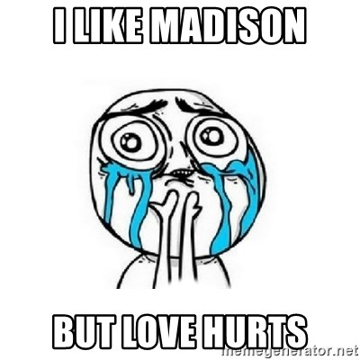 Crying face - I LIKE MADISON BUT LOVE HURTS
