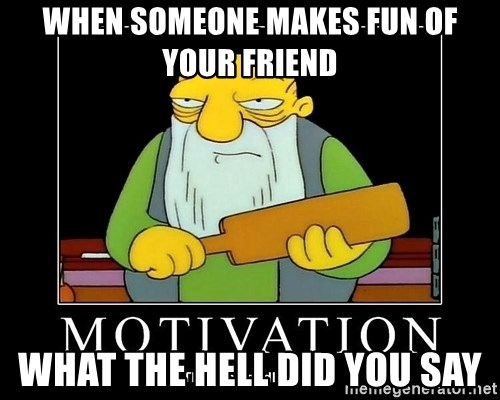 Thats a paddlin - WHEN SOMEONE MAKES FUN OF YOUR FRIEND WHAT THE HELL DID YOU SAY